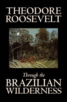 Through the Brazilian Wilderness by Theodore Roosevelt