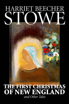 The First Christmas of New England and Other Tales by Harriet, Beecher Stowe