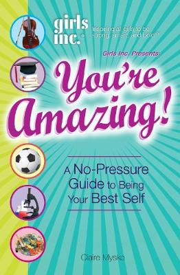 Girls Inc. Presents You're Amazing! A No-Pressure Gude to Being Your Best Self by Claire Mysko