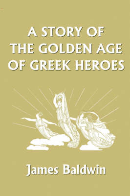 A Story of the Golden Age of Greek Heroes by James Baldwin