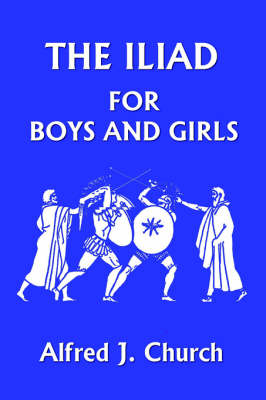 The Iliad for Boys and Girls by Alfred, J. Church