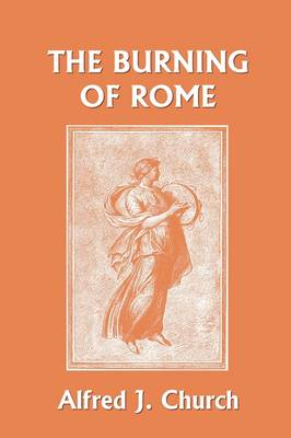 The Burning of Rome (Yesterday's Classics) by Alfred J. Church