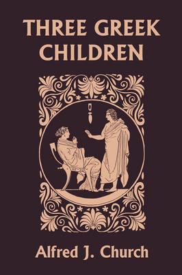 Three Greek Children (Yesterday's Classics) by Alfred J. Church