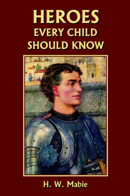 Heroes Every Child Should Know by H., W. Mabie