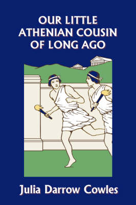 Our Little Athenian Cousin of Long Ago (Yesterday's Classics) by Julia Darrow Cowles