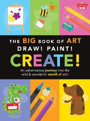 The Big Book of Art: Draw! Paint! Create! An adventurous journey into the wild & wonderful world of art! by Walter Foster