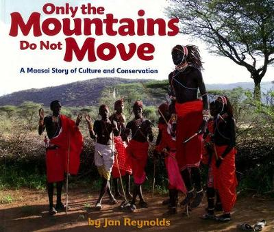 Only The Mountains Do Not Move A Maasai Story of Culture and Conservation by Jan Reynolds