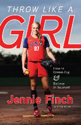 Throw Like a Girl How to Dream Big & Believe in Yourself by Jennie Finch, Ann Killion