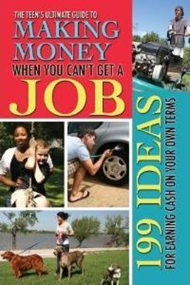 Teen's Ultimate Guide to Making Money When You Can't Get a Job 199 Ideas for Earning Cash on Your Own Terms by Julie Fryer
