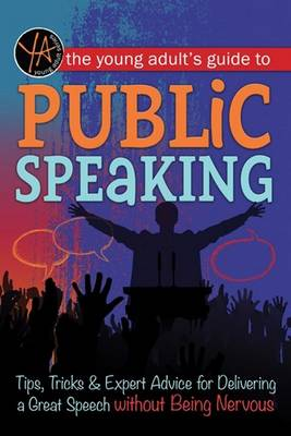 Young Adult's Guide to Public Speaking Tips, Tricks & Expert Advice for Delivering a Great Speech without Being Nervous by Atlantic Publishing Group