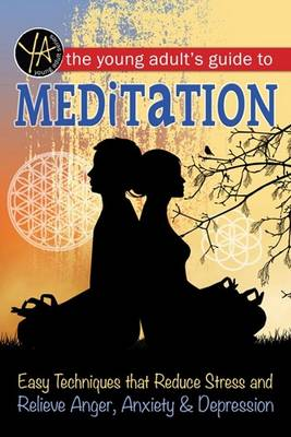 The Young Adult's Guide to Meditation Easy Techniques That Reduce Stress and Relieve Anger, Anxiety & Depression by Atlantic Publishing Group