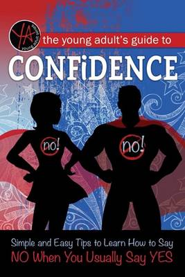 The Young Adult's Guide to Confidence Simple and Easy Tips to Learn How to Say No When You Usually Say Yes by Atlantic Publishing Group