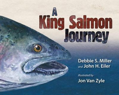A King Salmon Journey by Debbie S. Miller, John H. Eiler