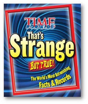 Time for Kids That's Strange But True! The World's Most Astonishing Facts and Records by Editors of TIME for Kids Magazine