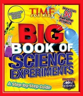 Time for Kids Big Book of Science Experiments A Step-by-step Guide by Time Magazine