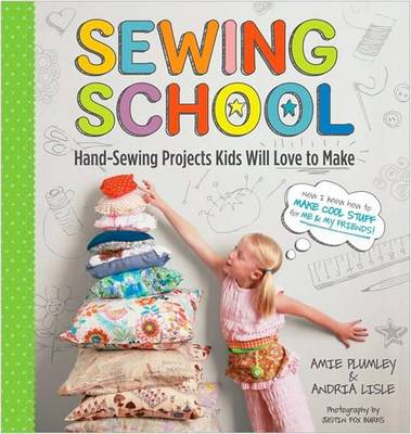 Sewing School 21 Sewing Projects Kids Will Love to Make by Amie Petronis Plumley, Andria Lisle
