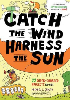 Catch the Wind, Harness the Sun 22 Super-Charged Projects for Kids by Michael J. Caduto