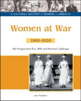 Women at War The Progressive Era, World War I and Women's Suffrage, 1900-1920 by Jane M. Bingham