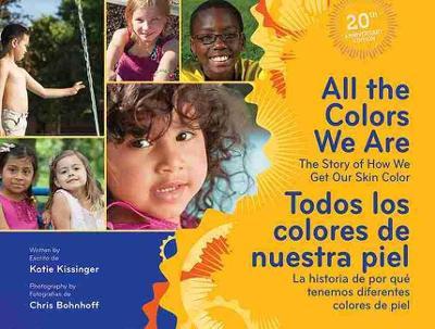 All the Colors We are / Todos Los Colores De Nuestra Piel The Story of How We Get Our Skin Color / La Historia De Por Que Tenemos Diferentes Colores De Piel by Katie Kissinger