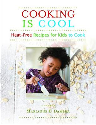 Cooking Is Cool Heat-Free Recipes for Kids to Cook by Marianne E. Dambra