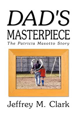 Dad's Masterpiece The Patricia Masotto Story by Jeff Clark