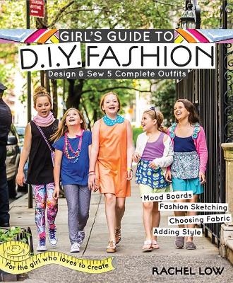 Girl's Guide to DIY Fashion Design & Sew 5 Complete Outfits * Mood Boards * Fashion Sketching * Choosing Fabric * Adding Style by Rachel Low