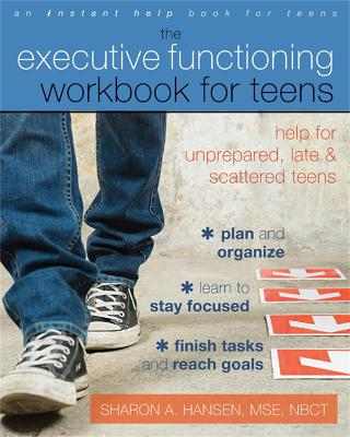 Executive Functioning Workbook for Teens Help for Unprepared, Late, and Scattered Teens by Sharon A. Hansen