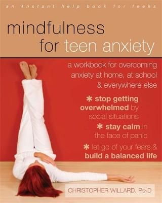 Mindfulness for Teen Anxiety A Workbook for Overcoming Anxiety at Home, at School, and Everywhere Else by Christopher Willard