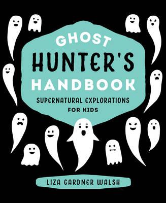Ghost Hunter's Handbook Supernatural Explorations for Kids by Liza Gardner Walsh