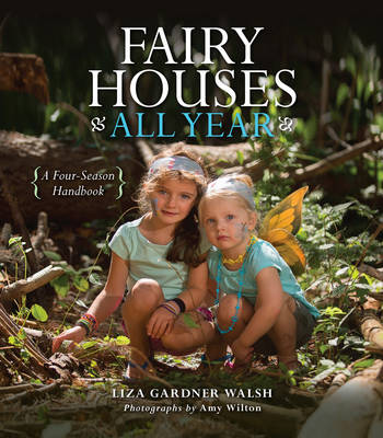 Fairy Houses All Year A Four-Season Handbook by Liza Gardner Walsh