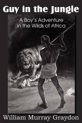 Guy in the Jungle, a Boy's Adventure in the Wilds of Africa by William Murray Graydon