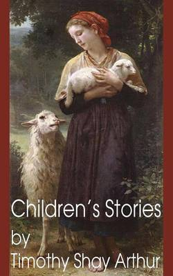 Children's Stories by Timothy Shay Arthur by T S Arthur, Timothy Shay Arthur