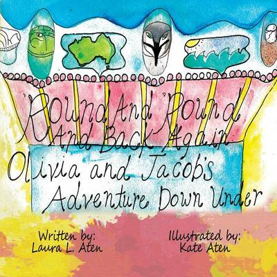 'Round and 'Round and Back Again Jacob and Olivia's Journey Down Under by Laura L Aten