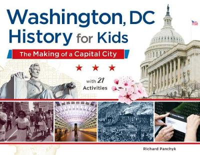Washington, DC History for Kids The Making of a Capital City, with 21 Activities by Richard Panchyk