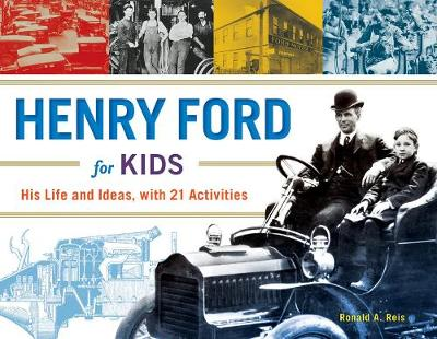 Henry Ford for Kids His Life and Ideas, with 21 Activities by Ronald A. Reis