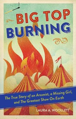 Big Top Burning The True Story of an Arsonist, a Missing Girl, and The Greatest Show On Earth by Laura A. Woollett