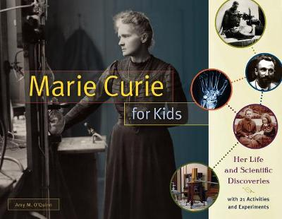 Marie Curie for Kids Her Life and Scientific Discoveries, with 21 Activities and Experiments by Amy M. O'Quinn