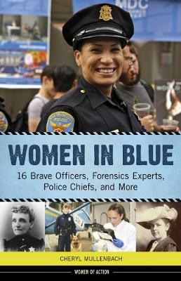 Women in Blue 16 Brave Officers, Forensics Experts, Police Chiefs, and More by Cheryl Mullenbach