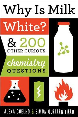Why Is Milk White? & 200 Other Curious Chemistry Questions by Alexa Coelho, Simon Quellen Field