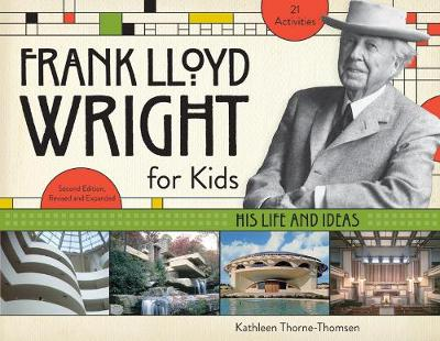 Frank Lloyd Wright for Kids His Life and Ideas by Kathleen Thorne-Thomsen