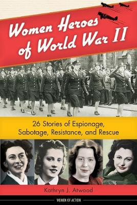 Women Heroes of World War II 26 Stories of Espionage, Sabotage, Resistance, & Rescue by Kathryn J. Atwood