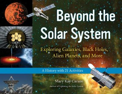 Beyond the Solar System Exploring Galaxies, Black Holes, Alien Planets, and More; A History with 21 Activities by Mary Kay Carson