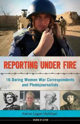 Reporting Under Fire 16 Daring Women War Correspondents and Photojournalists by Kerrie Logan Hollihan