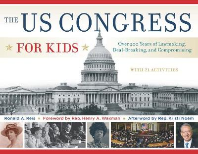 The US Congress for Kids Over 200 Years of Lawmaking, Deal-Breaking, and Compromising, with 21 Activities by Ronald A. Reis, Henry A. Waxman, Kristi Noem