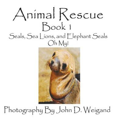 Animal Rescue, Book 1, Seals, Sea Lions and Elephant Seals, Oh My! by John D Weigand, Penelope Dyan