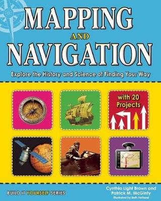 Mapping and Navigation Explore the History and Science of Finding Your Way with 20 Projects by Cynthia Light Brown, Patrick McGinty
