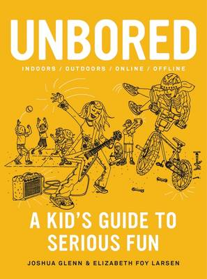 Unbored A Kid's Guide to Serious Fun by Joshua Glenn, Elizabeth Foy Larsen