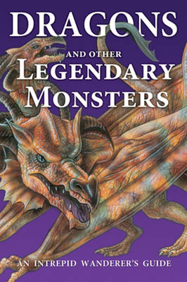 Dragons and Other Legendary Monsters An Intrepid Wanderer's Guide by Bright Connections Media