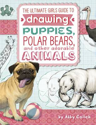 Ultimate Girls' Guide to Drawing: Puppies, Polar Bears, and Other Adorable Animals by Abby Colich