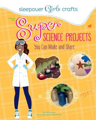 Sleepover Girls Crafts: Super Science Projects You Can Make and Share by Mari Bolte